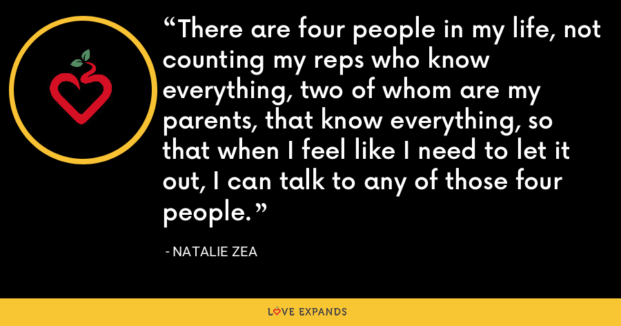 There are four people in my life, not counting my reps who know everything, two of whom are my parents, that know everything, so that when I feel like I need to let it out, I can talk to any of those four people. - Natalie Zea