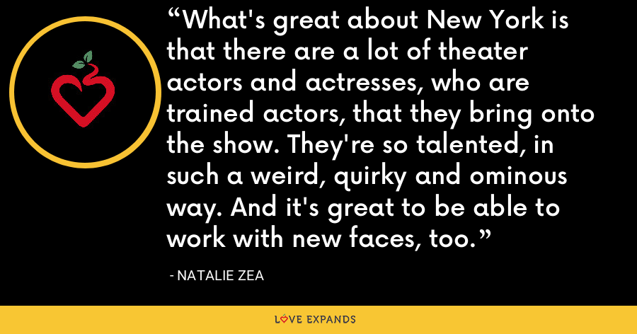 What's great about New York is that there are a lot of theater actors and actresses, who are trained actors, that they bring onto the show. They're so talented, in such a weird, quirky and ominous way. And it's great to be able to work with new faces, too. - Natalie Zea