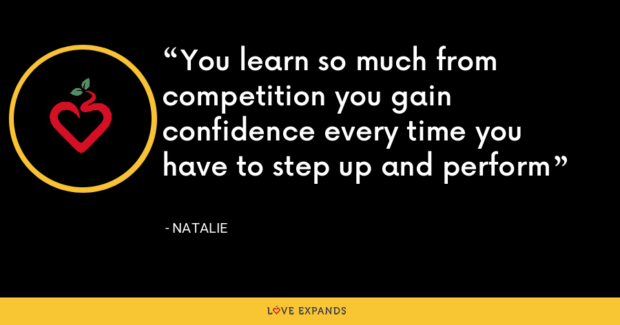 You learn so much from competition you gain confidence every time you have to step up and perform - Natalie