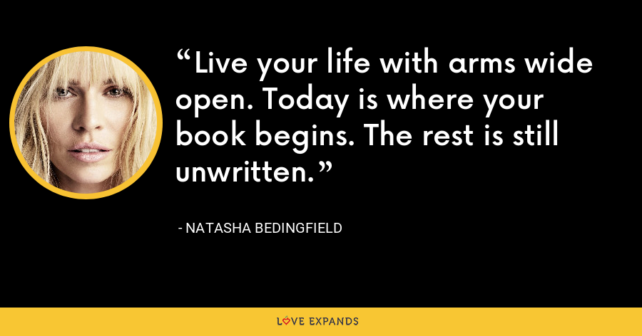 Live your life with arms wide open. Today is where your book begins. The rest is still unwritten. - Natasha Bedingfield
