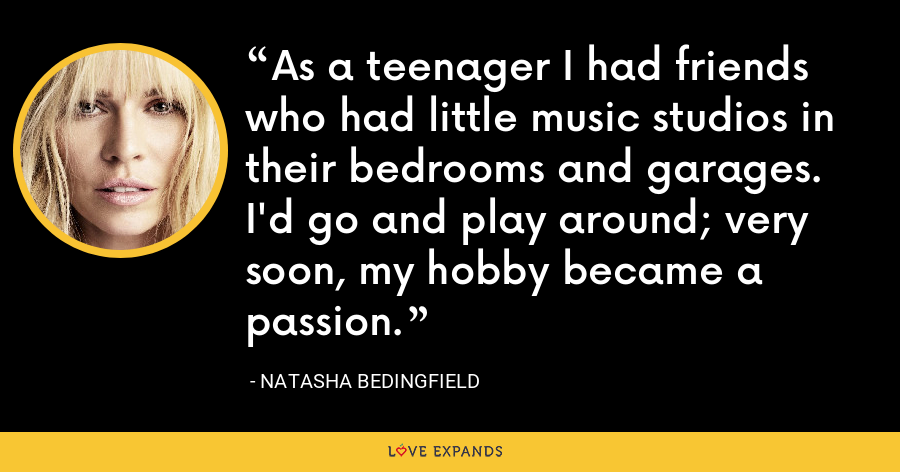 As a teenager I had friends who had little music studios in their bedrooms and garages. I'd go and play around; very soon, my hobby became a passion. - Natasha Bedingfield