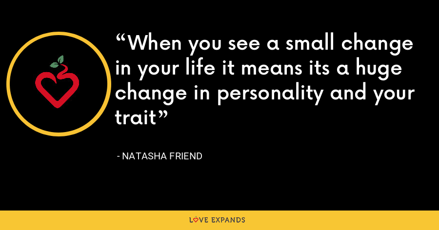 When you see a small change in your life it means its a huge change in personality and your trait - Natasha Friend