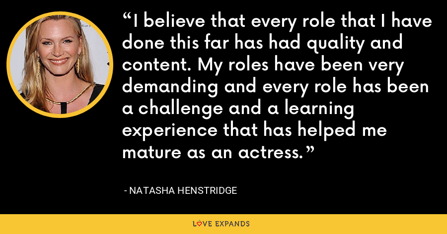 I believe that every role that I have done this far has had quality and content. My roles have been very demanding and every role has been a challenge and a learning experience that has helped me mature as an actress. - Natasha Henstridge