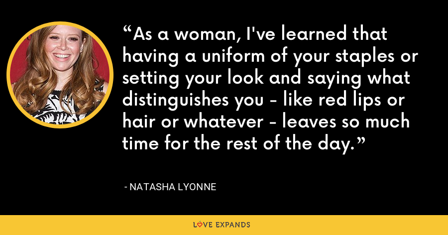 As a woman, I've learned that having a uniform of your staples or setting your look and saying what distinguishes you - like red lips or hair or whatever - leaves so much time for the rest of the day. - Natasha Lyonne