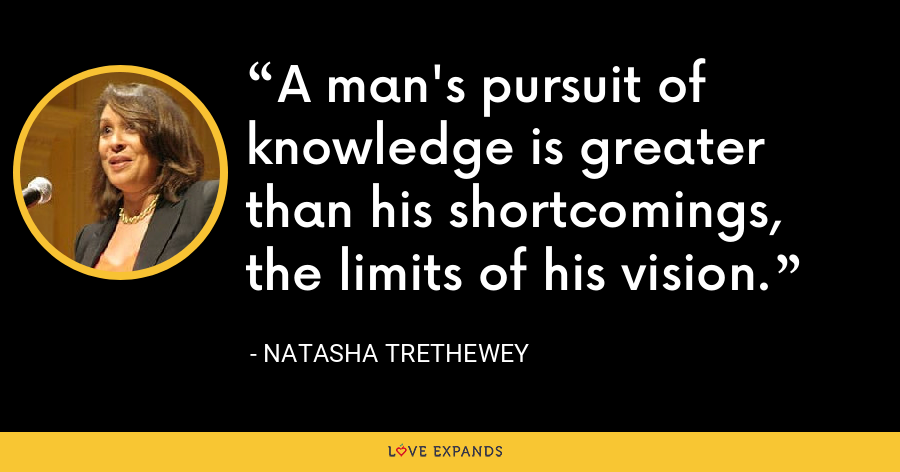 A man's pursuit of knowledge is greater than his shortcomings, the limits of his vision. - Natasha Trethewey