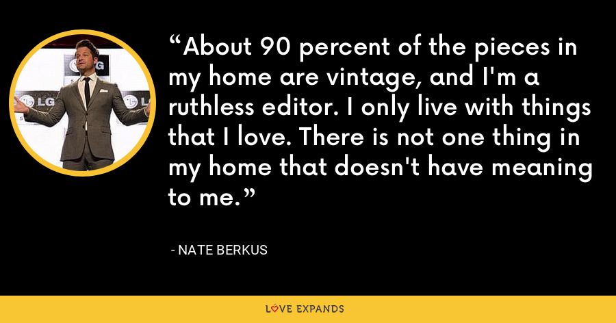 About 90 percent of the pieces in my home are vintage, and I'm a ruthless editor. I only live with things that I love. There is not one thing in my home that doesn't have meaning to me. - Nate Berkus