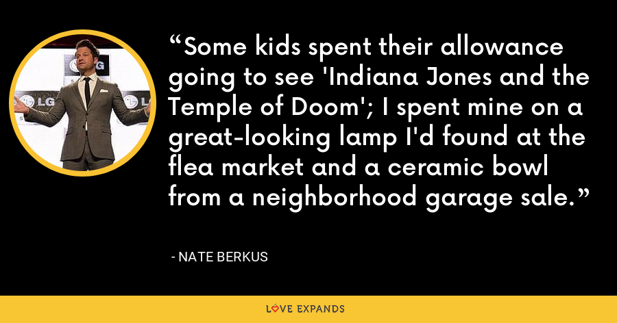 Some kids spent their allowance going to see 'Indiana Jones and the Temple of Doom'; I spent mine on a great-looking lamp I'd found at the flea market and a ceramic bowl from a neighborhood garage sale. - Nate Berkus