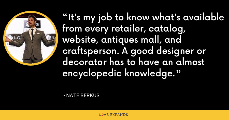 It's my job to know what's available from every retailer, catalog, website, antiques mall, and craftsperson. A good designer or decorator has to have an almost encyclopedic knowledge. - Nate Berkus