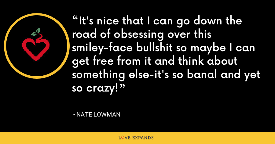 It's nice that I can go down the road of obsessing over this smiley-face bullshit so maybe I can get free from it and think about something else-it's so banal and yet so crazy! - Nate Lowman
