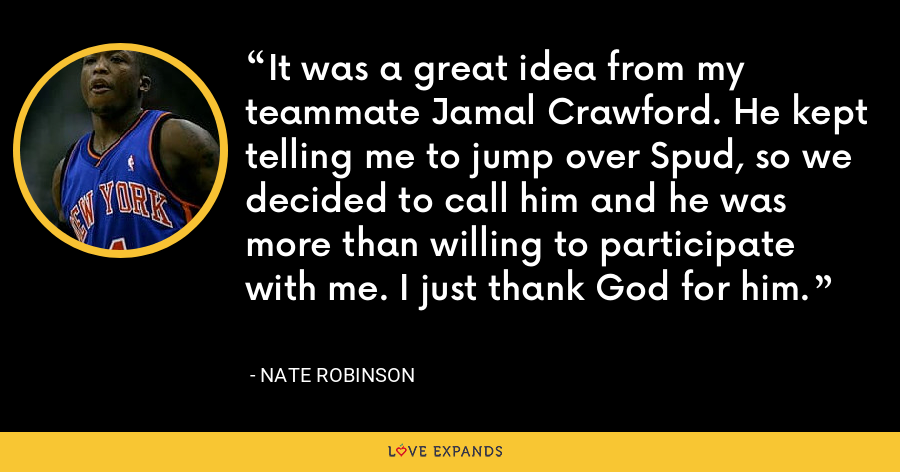 It was a great idea from my teammate Jamal Crawford. He kept telling me to jump over Spud, so we decided to call him and he was more than willing to participate with me. I just thank God for him. - Nate Robinson