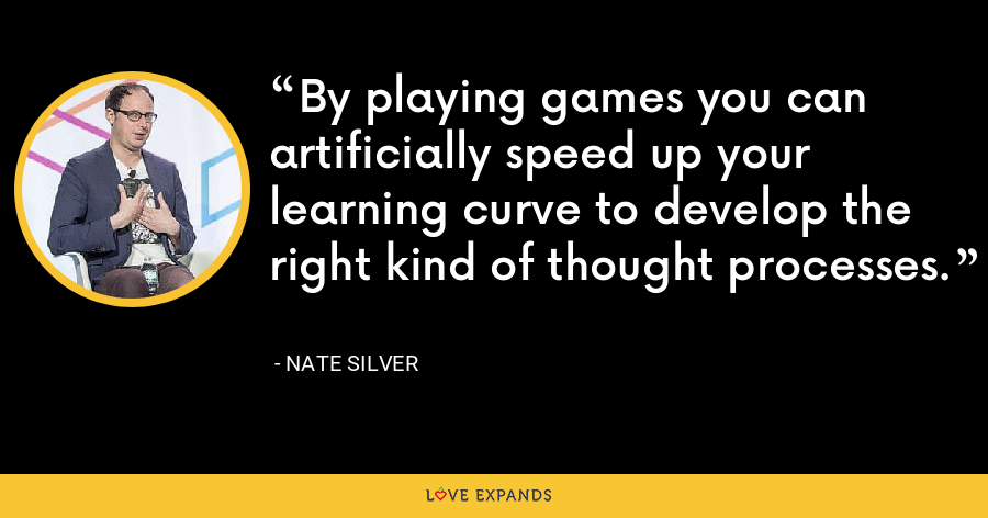 By playing games you can artificially speed up your learning curve to develop the right kind of thought processes. - Nate Silver