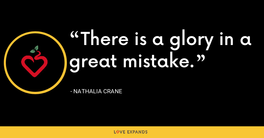 There is a glory in a great mistake. - Nathalia Crane