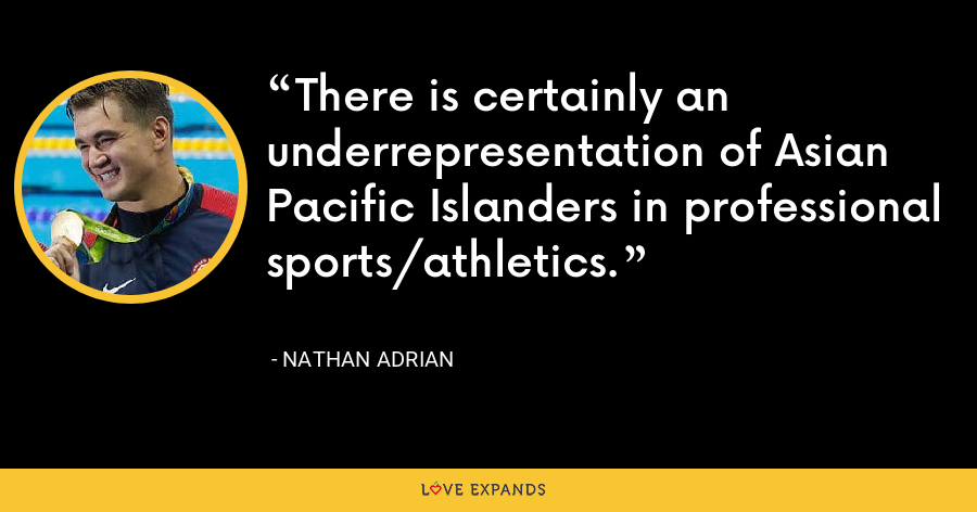 There is certainly an underrepresentation of Asian Pacific Islanders in professional sports/athletics. - Nathan Adrian