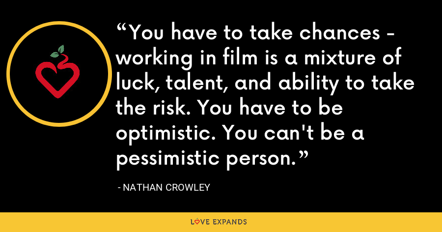 You have to take chances - working in film is a mixture of luck, talent, and ability to take the risk. You have to be optimistic. You can't be a pessimistic person. - Nathan Crowley