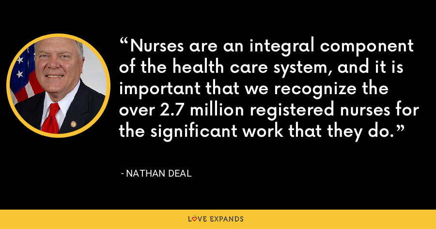 Nurses are an integral component of the health care system, and it is important that we recognize the over 2.7 million registered nurses for the significant work that they do. - Nathan Deal