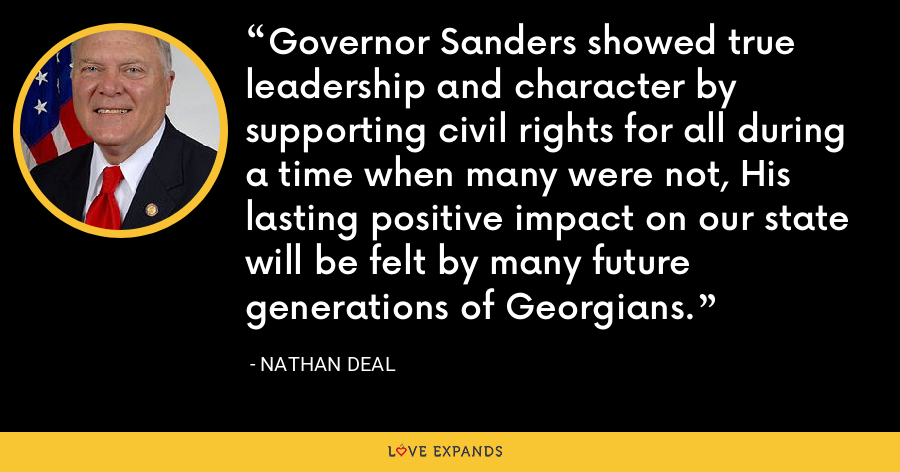 Governor Sanders showed true leadership and character by supporting civil rights for all during a time when many were not, His lasting positive impact on our state will be felt by many future generations of Georgians. - Nathan Deal