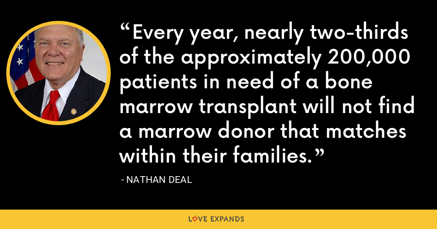 Every year, nearly two-thirds of the approximately 200,000 patients in need of a bone marrow transplant will not find a marrow donor that matches within their families. - Nathan Deal
