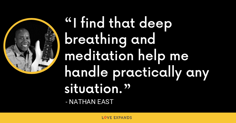 I find that deep breathing and meditation help me handle practically any situation. - Nathan East