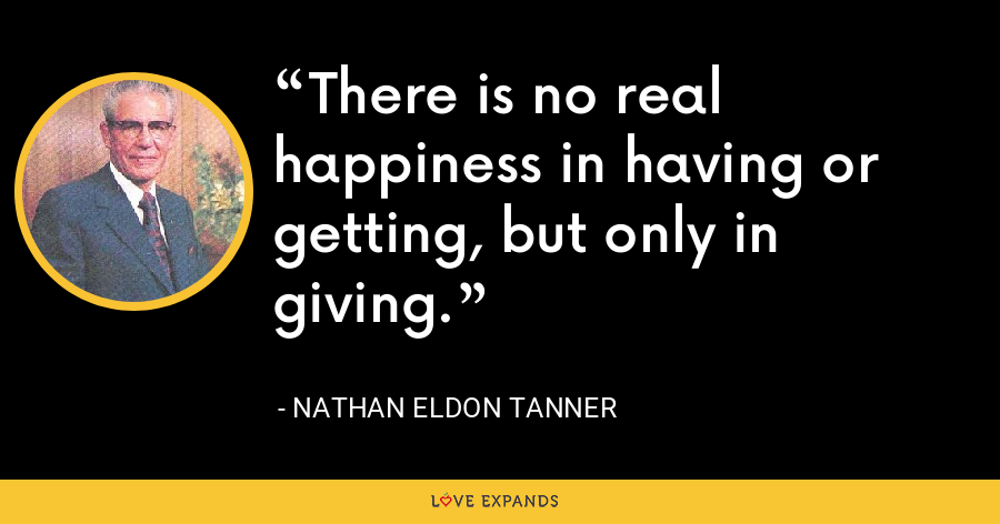There is no real happiness in having or getting, but only in giving. - Nathan Eldon Tanner