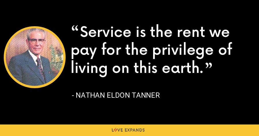 Service is the rent we pay for the privilege of living on this earth. - Nathan Eldon Tanner