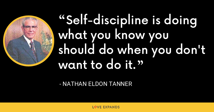Self-discipline is doing what you know you should do when you don't want to do it. - Nathan Eldon Tanner