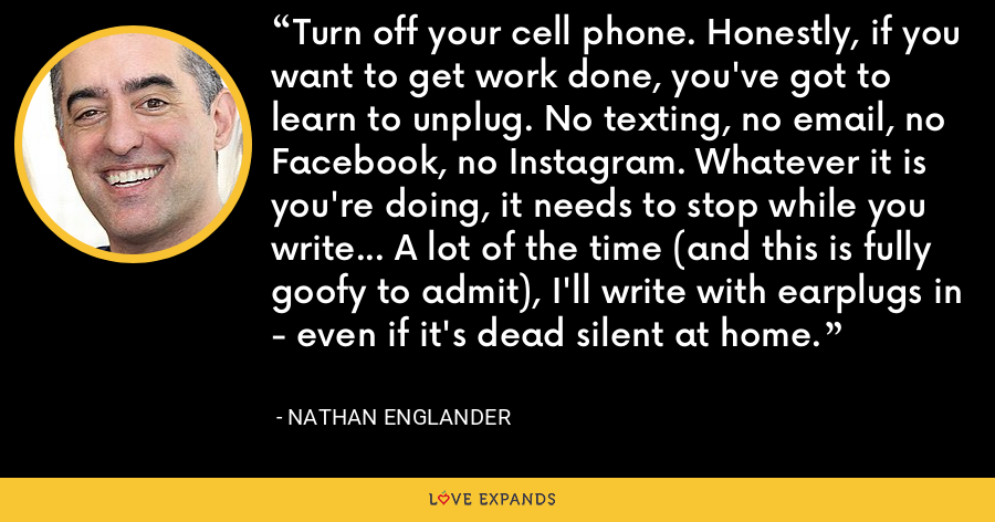 Turn off your cell phone. Honestly, if you want to get work done, you've got to learn to unplug. No texting, no email, no Facebook, no Instagram. Whatever it is you're doing, it needs to stop while you write... A lot of the time (and this is fully goofy to admit), I'll write with earplugs in - even if it's dead silent at home. - Nathan Englander