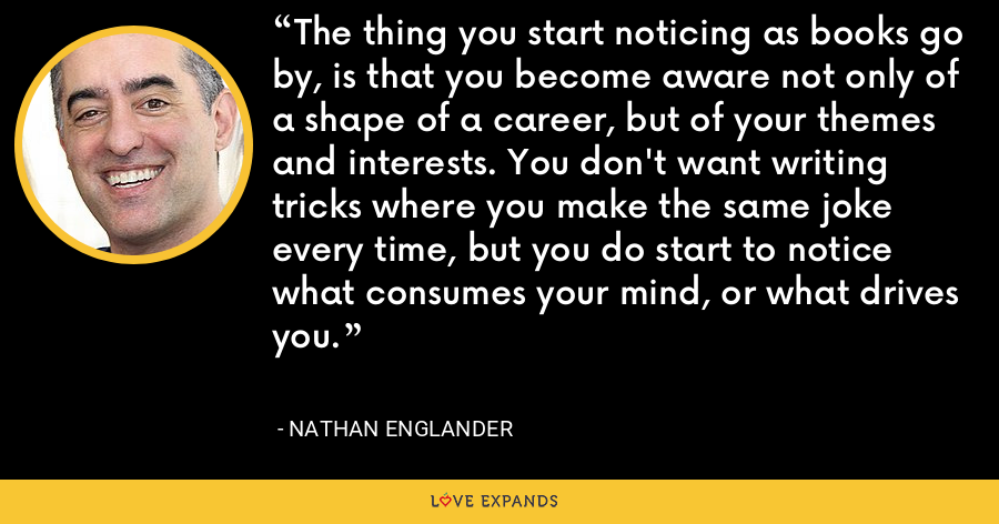 The thing you start noticing as books go by, is that you become aware not only of a shape of a career, but of your themes and interests. You don't want writing tricks where you make the same joke every time, but you do start to notice what consumes your mind, or what drives you. - Nathan Englander
