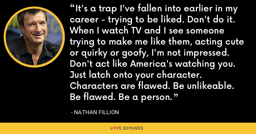 It's a trap I've fallen into earlier in my career - trying to be liked. Don't do it. When I watch TV and I see someone trying to make me like them, acting cute or quirky or goofy, I'm not impressed. Don't act like America's watching you. Just latch onto your character. Characters are flawed. Be unlikeable. Be flawed. Be a person. - Nathan Fillion
