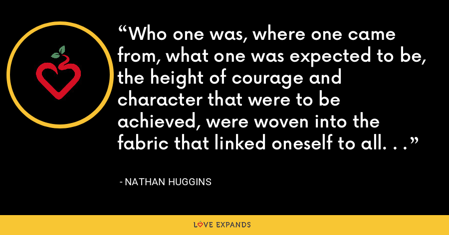 Who one was, where one came from, what one was expected to be, the height of courage and character that were to be achieved, were woven into the fabric that linked oneself to all. . . - Nathan Huggins