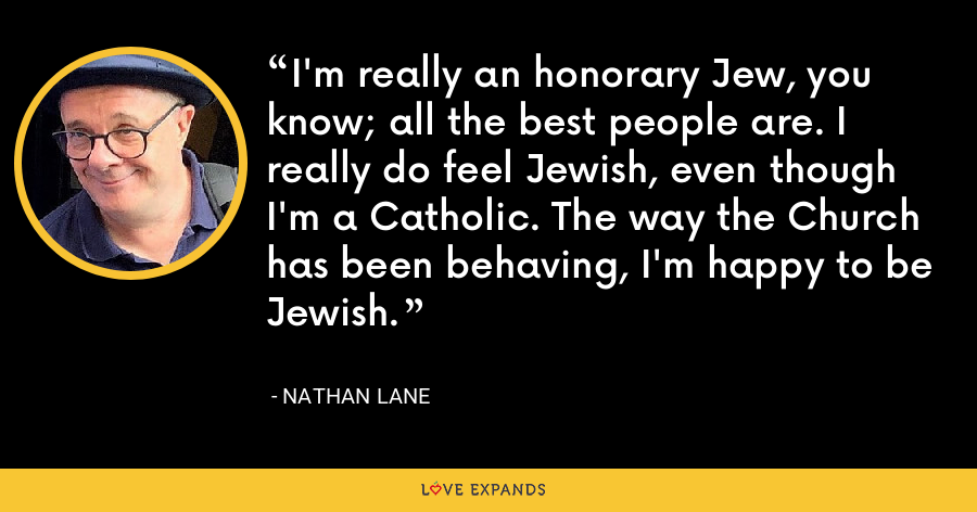 I'm really an honorary Jew, you know; all the best people are. I really do feel Jewish, even though I'm a Catholic. The way the Church has been behaving, I'm happy to be Jewish. - Nathan Lane