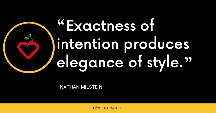 Exactness of intention produces elegance of style. - Nathan Milstein