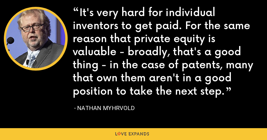 It's very hard for individual inventors to get paid. For the same reason that private equity is valuable - broadly, that's a good thing - in the case of patents, many that own them aren't in a good position to take the next step. - Nathan Myhrvold