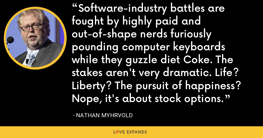 Software-industry battles are fought by highly paid and out-of-shape nerds furiously pounding computer keyboards while they guzzle diet Coke. The stakes aren't very dramatic. Life? Liberty? The pursuit of happiness? Nope, it's about stock options. - Nathan Myhrvold