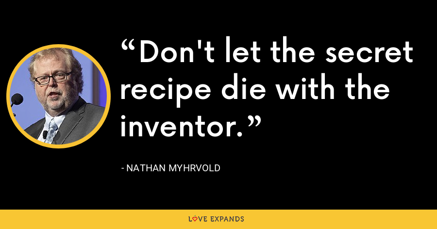Don't let the secret recipe die with the inventor. - Nathan Myhrvold