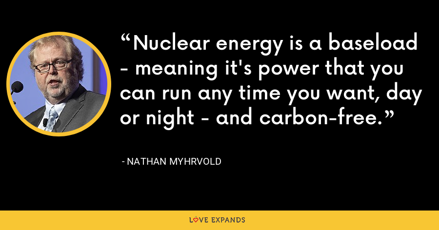 Nuclear energy is a baseload - meaning it's power that you can run any time you want, day or night - and carbon-free. - Nathan Myhrvold