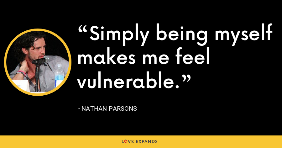Simply being myself makes me feel vulnerable. - Nathan Parsons