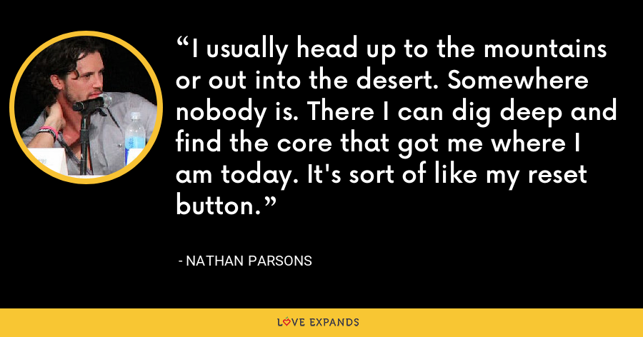 I usually head up to the mountains or out into the desert. Somewhere nobody is. There I can dig deep and find the core that got me where I am today. It's sort of like my reset button. - Nathan Parsons