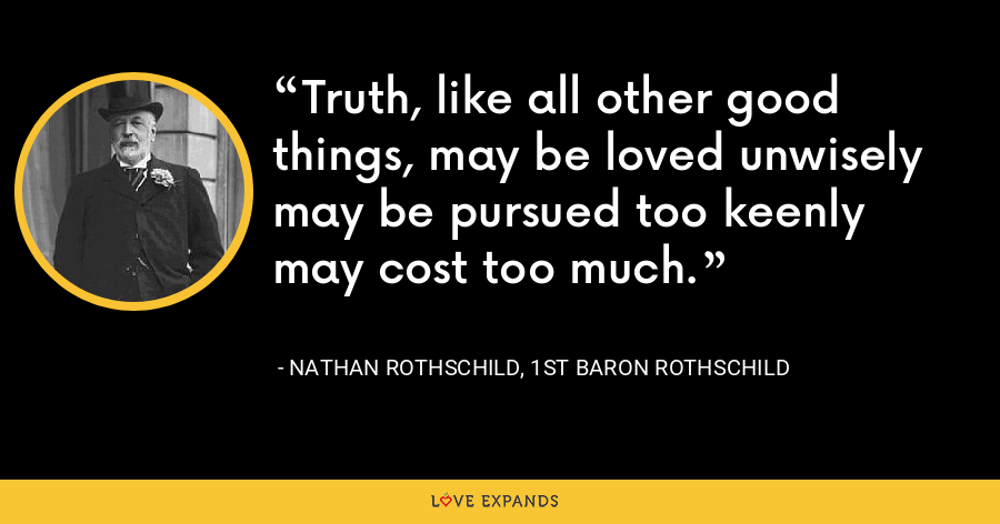 Truth, like all other good things, may be loved unwisely may be pursued too keenly may cost too much. - Nathan Rothschild, 1st Baron Rothschild