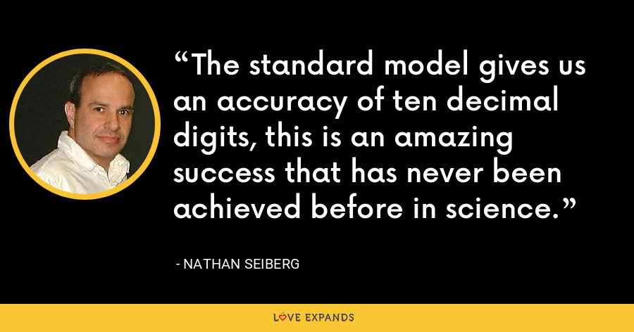 The standard model gives us an accuracy of ten decimal digits, this is an amazing success that has never been achieved before in science. - Nathan Seiberg