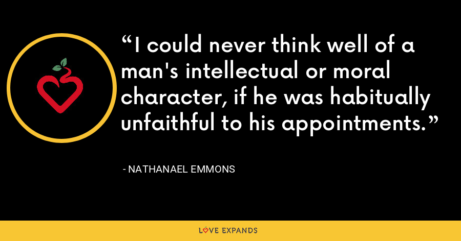 I could never think well of a man's intellectual or moral character, if he was habitually unfaithful to his appointments. - Nathanael Emmons