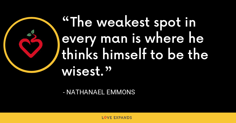 The weakest spot in every man is where he thinks himself to be the wisest. - Nathanael Emmons