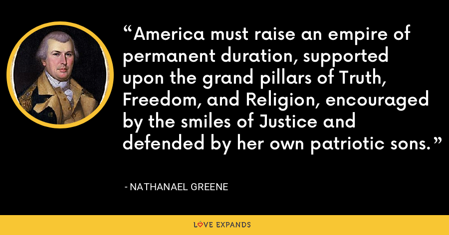 America must raise an empire of permanent duration, supported upon the grand pillars of Truth, Freedom, and Religion, encouraged by the smiles of Justice and defended by her own patriotic sons. - Nathanael Greene