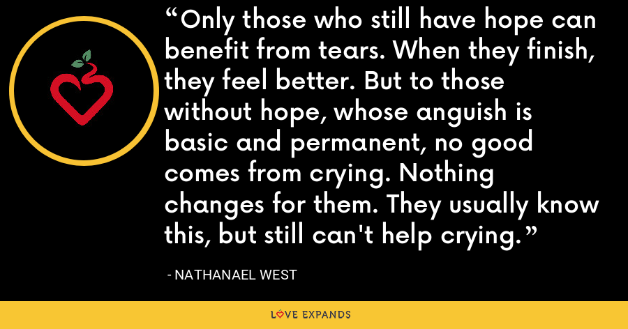 Only those who still have hope can benefit from tears. When they finish, they feel better. But to those without hope, whose anguish is basic and permanent, no good comes from crying. Nothing changes for them. They usually know this, but still can't help crying. - Nathanael West