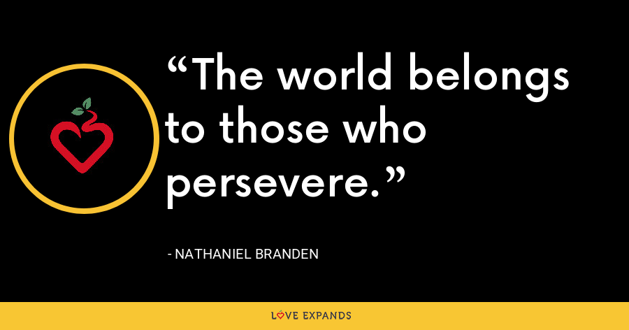 The world belongs to those who persevere. - Nathaniel Branden