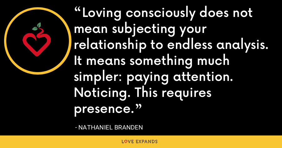 Loving consciously does not mean subjecting your relationship to endless analysis. It means something much simpler: paying attention. Noticing. This requires presence. - Nathaniel Branden