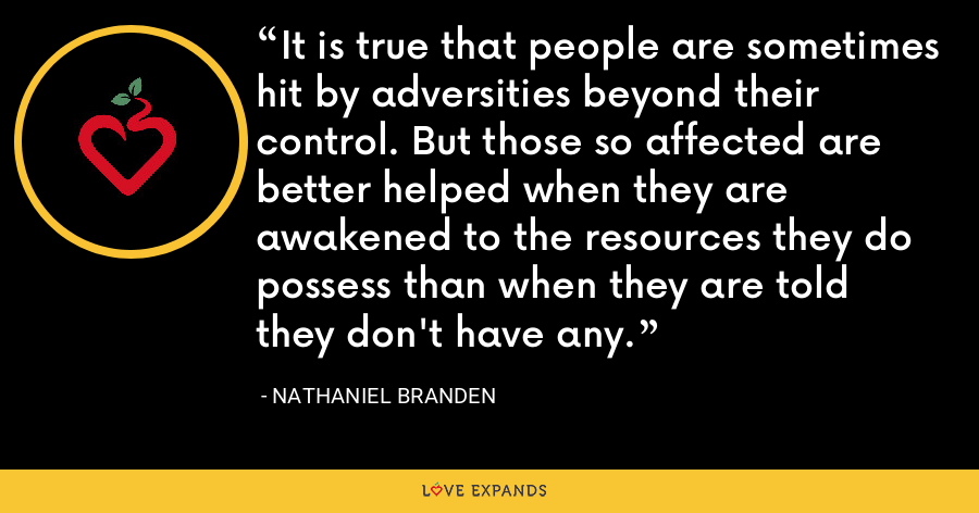 It is true that people are sometimes hit by adversities beyond their control. But those so affected are better helped when they are awakened to the resources they do possess than when they are told they don't have any. - Nathaniel Branden