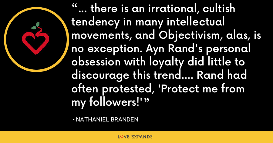 ... there is an irrational, cultish tendency in many intellectual movements, and Objectivism, alas, is no exception. Ayn Rand's personal obsession with loyalty did little to discourage this trend.... Rand had often protested, 'Protect me from my followers!' - Nathaniel Branden