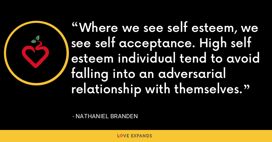 Where we see self esteem, we see self acceptance. High self esteem individual tend to avoid falling into an adversarial relationship with themselves. - Nathaniel Branden