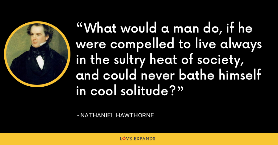 What would a man do, if he were compelled to live always in the sultry heat of society, and could never bathe himself in cool solitude? - Nathaniel Hawthorne