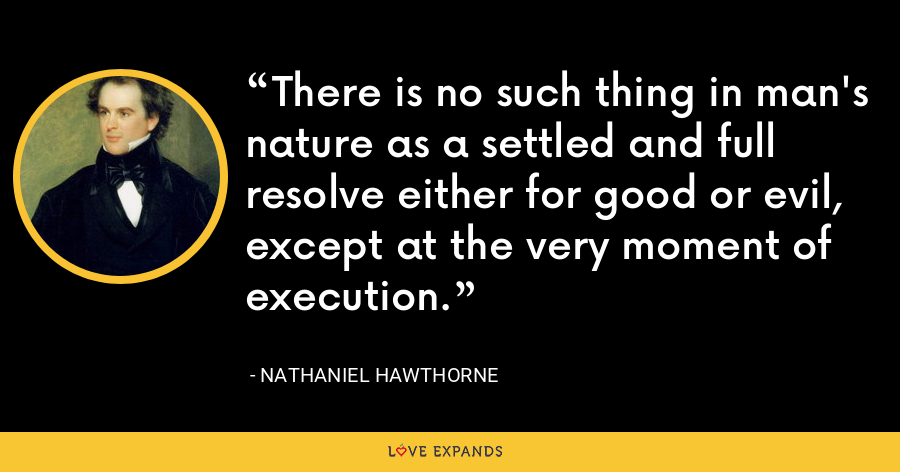 There is no such thing in man's nature as a settled and full resolve either for good or evil, except at the very moment of execution. - Nathaniel Hawthorne